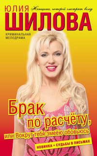 Шилова, Юлия  - Брак по расчёту, или Вокруг тебя змеёю обовьюсь