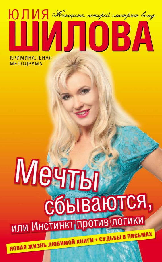 Юлия Шилова Мечты сбываются, или Инстинкт против логики ISBN: 978-5-271-40688-1 юлия шилова служебный роман или как я влюбилась в начальника