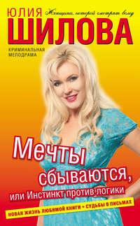 Шилова, Юлия  - Мечты сбываются, или Инстинкт против логики