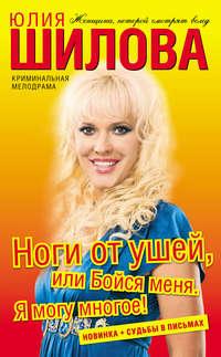Шилова, Юлия  - Ноги от ушей, или Бойся меня. Я могу многое!