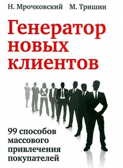 Генератор новых клиентов. 99 способов массового привлечения покупателей - Николай Мрочковский