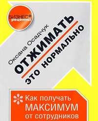 Осадчук, Оксана  - Отжимать – это нормально. Как получать максимум от сотрудников
