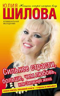 Шилова, Юлия  - Сильнее страсти, больше, чем любовь, или Запасная жена