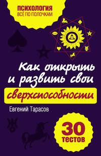 Тарасов, Евгений  - Как открыть и развить свои сверхспособности. 30 тестов