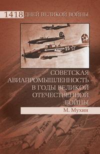 Мухин, Михаил  - Советская авиапромышленность в годы Великой Отечественной войны