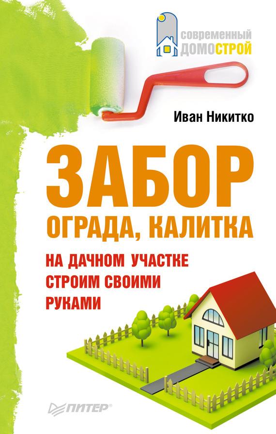 Иван Никитко Забор, ограда, калитка на дачном участке. Строим своими руками книги издательство аст работы по дереву кухонная мебель своими руками