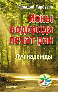 ГеннадийГарбузов - Ионы водорода лечат рак