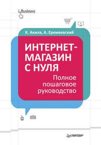 Акила, Кристиан  - Интернет-магазин с нуля. Полное пошаговое руководство