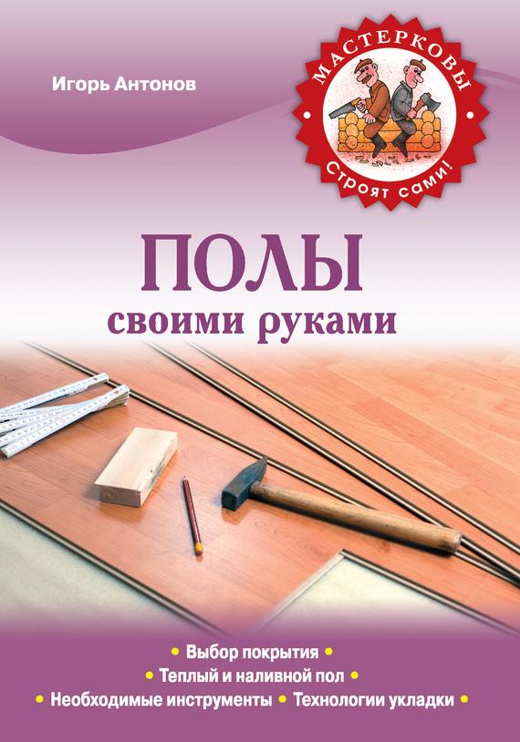 Игорь Антонов - Полы своими руками