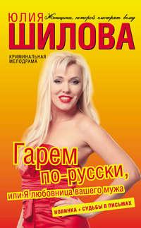 Шилова, Юлия  - Гарем по-русски, или Я любовница вашего мужа