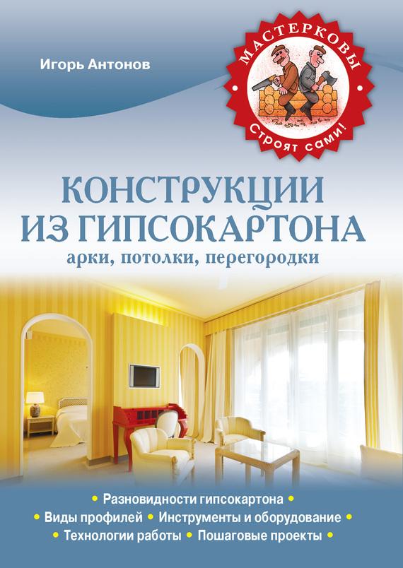 Конструкции из гипсокартона: арки, потолки, перегородки - Игорь Антонов