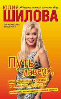 Шилова, Юлия  - Путь наверх, или Слишком красивая и слишком доступная