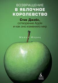 Мориц, Майкл  - Возвращение в Яблочное королевство. Стив Джобс, сотворение Apple и как оно изменило мир