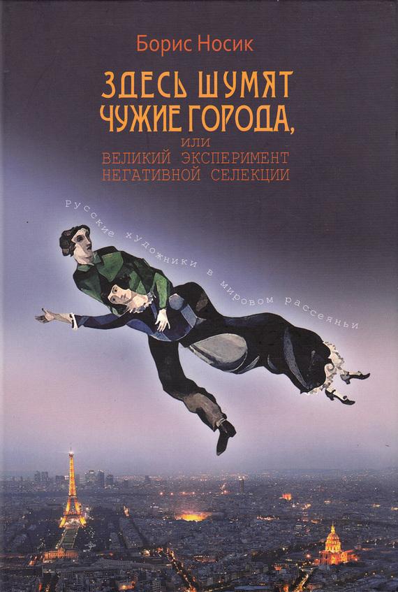 Обложка книги Здесь шумят чужие города, или Великий эксперимент негативной селекции, автор Носик, Борис
