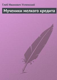 Успенский, Глеб  - Мученики мелкого кредита