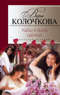 Колочкова, Вера  - Кабы я была царица…