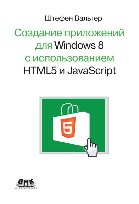 Штефен Вальтер Разработка приложений для Windows 8 с помощью HTML5 и JavaScript. Подробное руководство никсон р создаем динамические веб сайты с помощью php mysql javascript css и html5