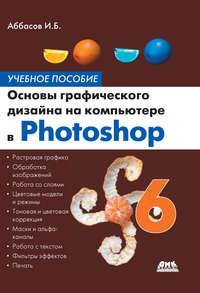 Аббасов, И. Б.  - Основы графического дизайна на компьютере в Photoshop CS6. Учебное пособие