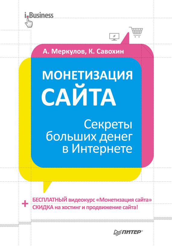 Андрей Меркулов Монетизация сайта. Секреты больших денег в Интернете скидка