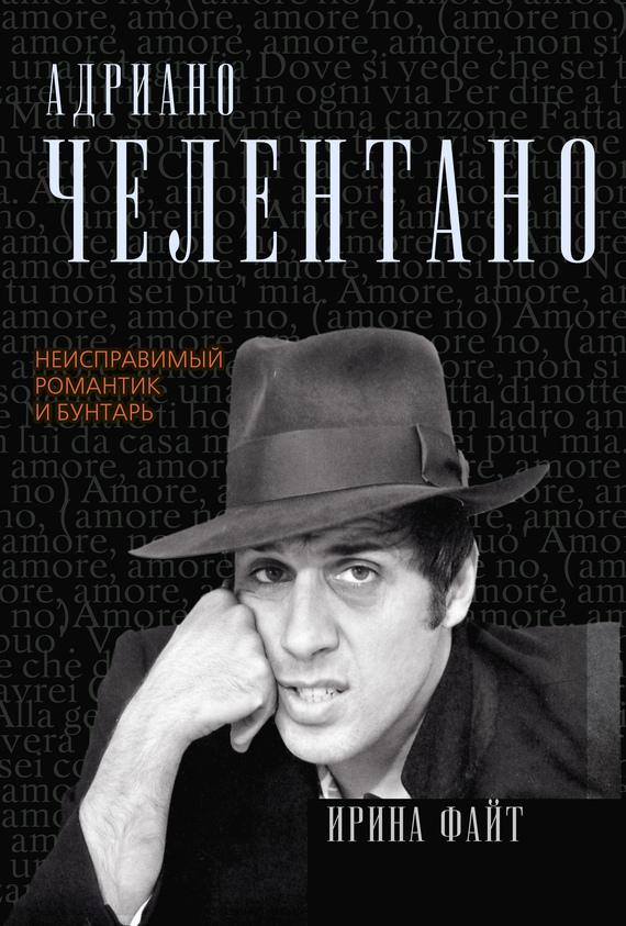 Обложка книги Адриано Челентано. Неисправимый романтик и бунтарь, автор Файт, Ирина