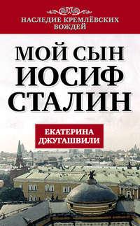 Джугашвили, Екатерина  - Мой сын – Иосиф Сталин