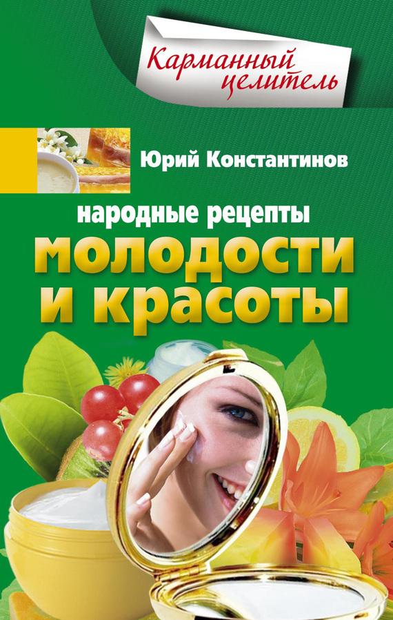Народные рецепты молодости и красоты - Юрий Константинов