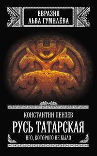 Пензев, Константин  - Русь Татарская. Иго, которого не было