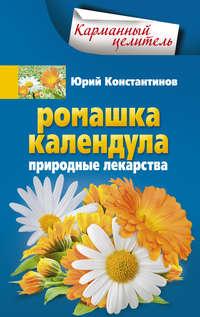 Константинов, Юрий  - Ромашка, календула. Природные лекарства