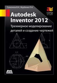 Журбенко, П. А.  - Autodesk Inventor 2012. Трехмерное моделирование деталей и создание чертежей: учебное пособие