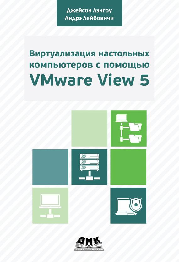 Андрэ Лейбовичи Виртуализация настольных компьютеров с помощью VMware View 5. Полное руководство по планированию и проектированию решений на базе VMware View 5 mastering vmware vspheretm 4