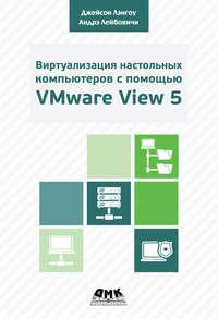Лейбовичи, Андрэ  - Виртуализация настольных компьютеров с помощью VMware View 5. Полное руководство по планированию и проектированию решений на базе VMware View 5