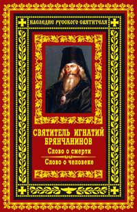 Брянчанинов, Святитель Игнатий  - Слово о смерти. Слово о человеке