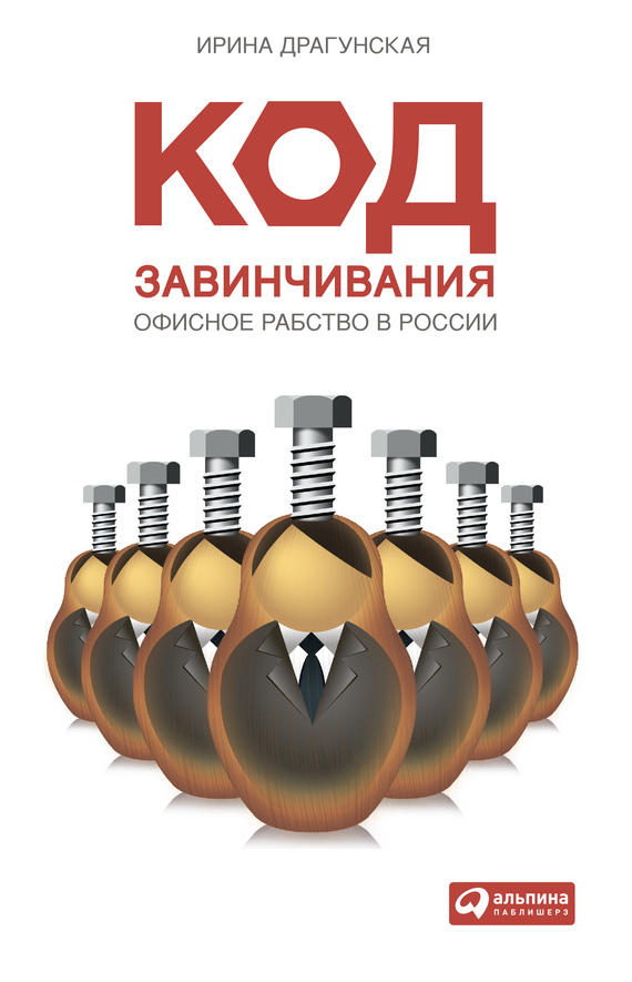 Ирина Драгунская Код завинчивания. Офисное рабство в России купить готовый бизнес в кредит в ижевске