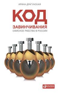 Драгунская, Ирина  - Код завинчивания. Офисное рабство в России