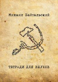 Михаил Байтальский - Тетради для внуков