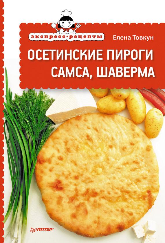 Елена Товкун Экспресс-рецепты. Осетинские пироги, самса, шаверма отсутствует осетинские пироги 1000 и 1 рецепт