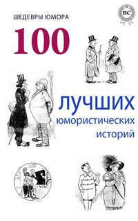 авторов, Коллектив  - Шедевры юмора. 100 лучших юмористических историй