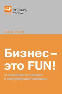Гозман, Ольга  - Бизнес – это FUN! От российского стартапа к международной компании
