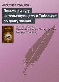 Радищев, Александр  - Письмо к другу, жительствующему в Тобольске по долгу звания своего