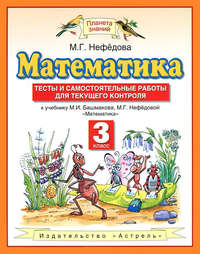 - Математика. Тесты и самостоятельные работы для текущего контроля к учебнику М. И. Башмакова, М. Г. Нефёдовой «Математика». 3 класс