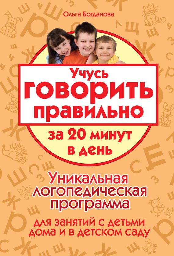 Ольга Богданова - Учусь говорить правильно за 20 минут в день. Уникальная логопедическая программа для работы с детьми дома и в детском саду
