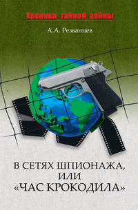 Резванцев, А. А.  - В сетях шпионажа, или «Час крокодила»