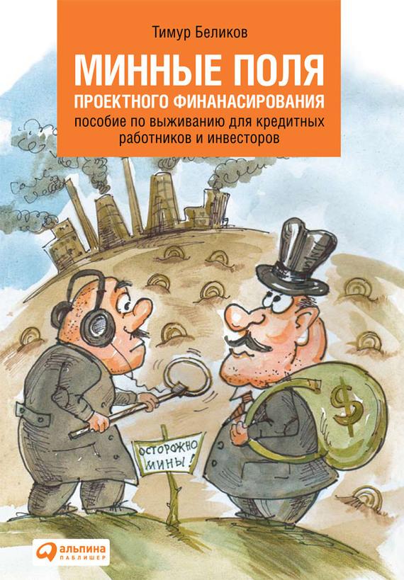 Минные поля проектного финансирования. Пособие по выживанию для кредитных работников и инвесторов ( Тимур Беликов  )