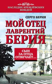 Берия, Серго Лаврентьевич  - Мой отец Лаврентий Берия. Сын за отца отвечает…