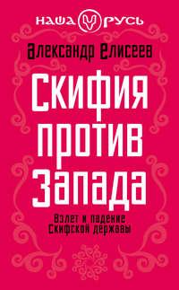 Елисеев, Александр  - Скифия против Запада. Взлет и падение Скифской державы
