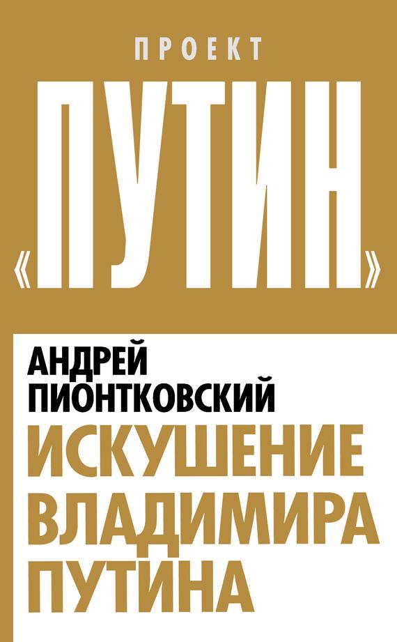 Искушение Владимира Путина - Андрей Пионтковский
