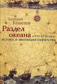 Копелев, Дмитрий  - Раздел Океана в XVI–XVIII веках: Истоки и эволюция пиратства