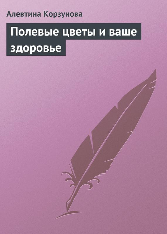 Полевые цветы и ваше здоровье - Алевтина Корзунова