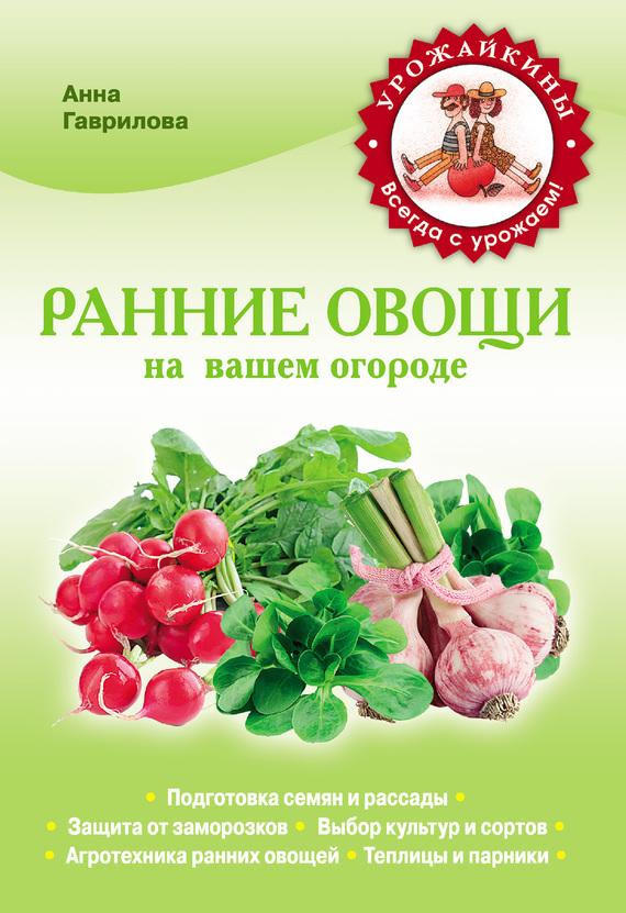 Ранние овощи на вашем огороде - Анна Гаврилова