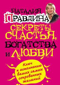 Правдина, Наталия  - Секреты счастья, богатства и любви
